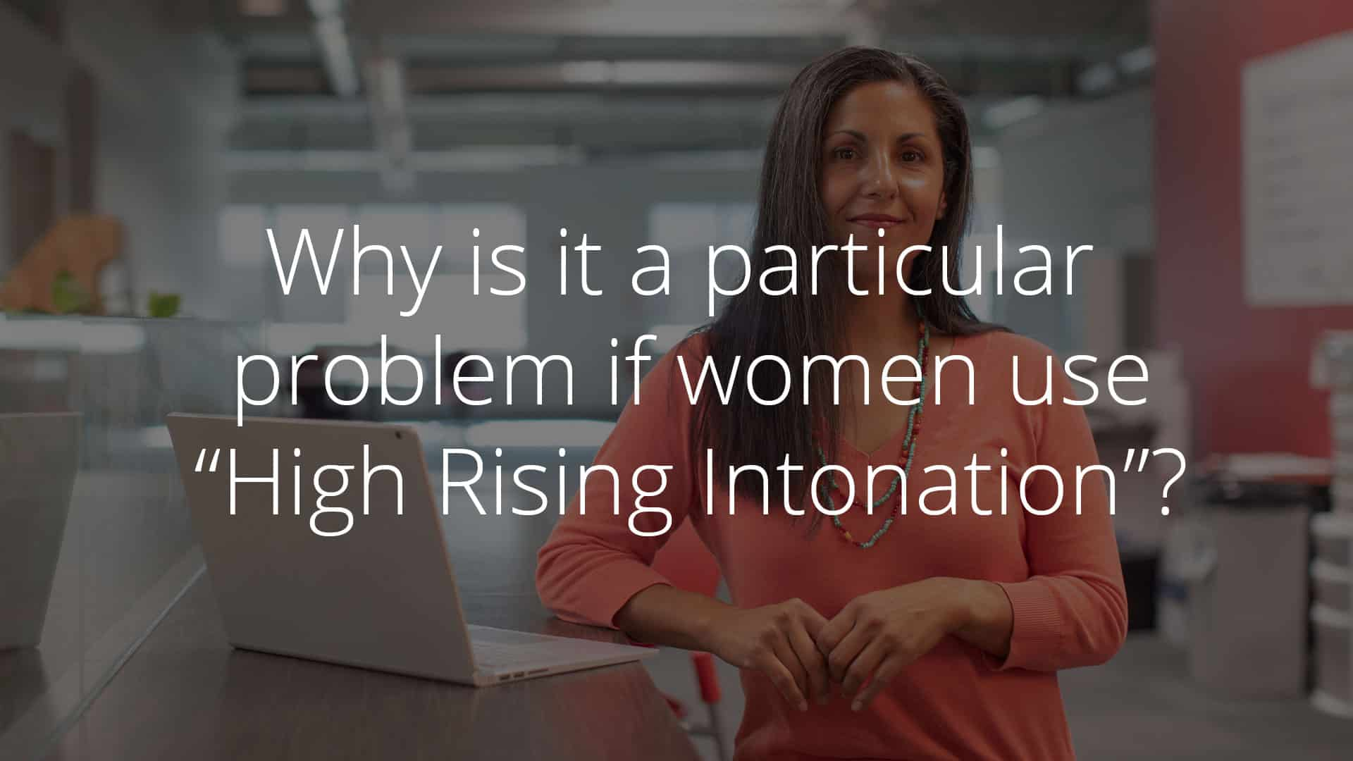 Do you inadvertently turn your statements into questions? This is called High Rising Intonation, and it's doesn't always present you in the right light. Here's why (and how) to stop.